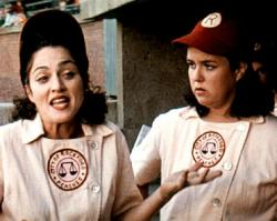 Madonna and Rosie O'Donnell in A League of Their Own.